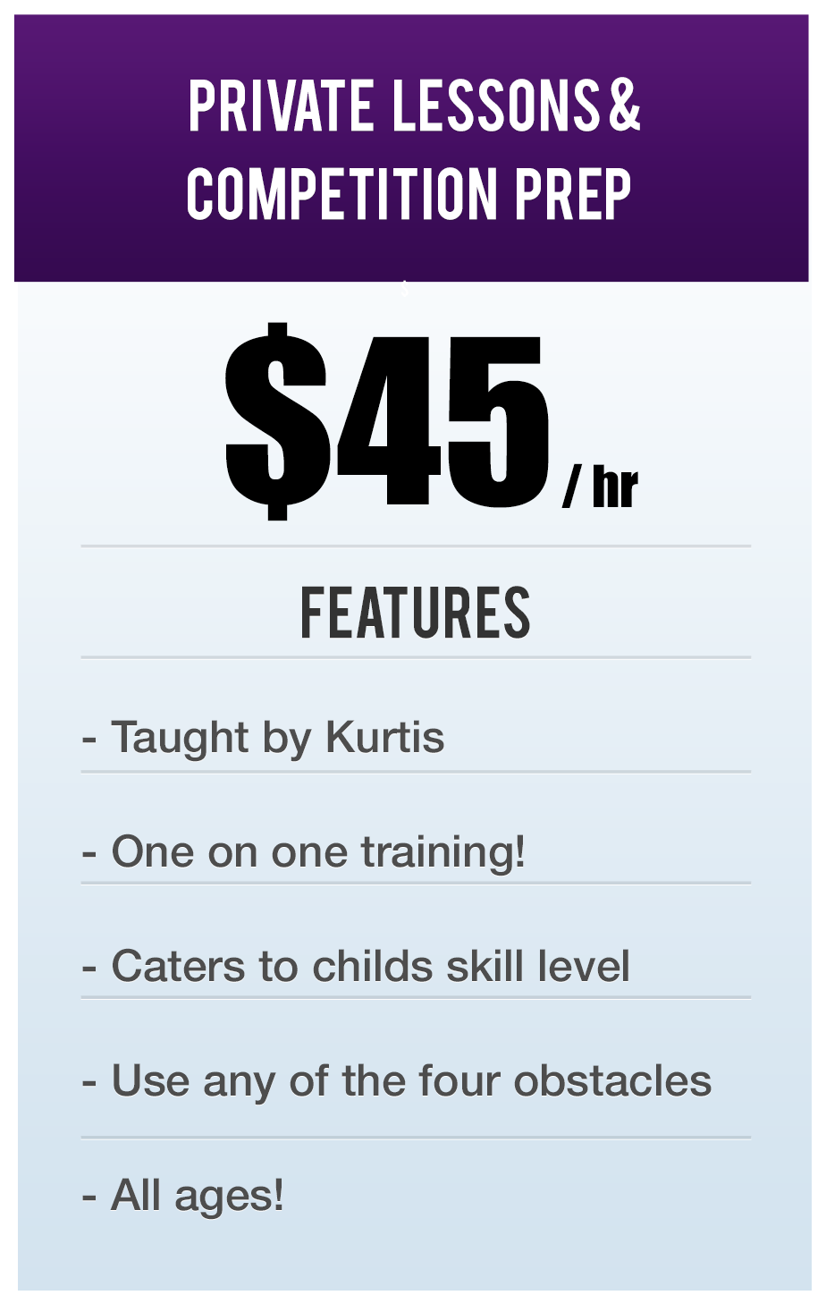 private lessons & Competition Prep! $45.00 per hour. Features: Taught by Kurtis. One on one training. Caters to child's skill level. Use any of the four obstacles. All ages!